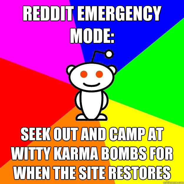 reddit emergency mode: seek out and camp at witty karma bombs for when the site restores - reddit emergency mode: seek out and camp at witty karma bombs for when the site restores  Reddit Alien