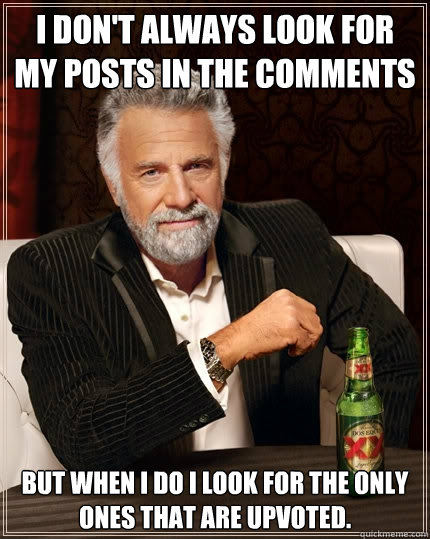 I don't always look for my posts in the comments but when I do I look for the only ones that are upvoted. - I don't always look for my posts in the comments but when I do I look for the only ones that are upvoted.  The Most Interesting Man In The World