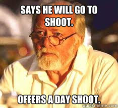 Says he will go to shoot. Offers a day shoot.