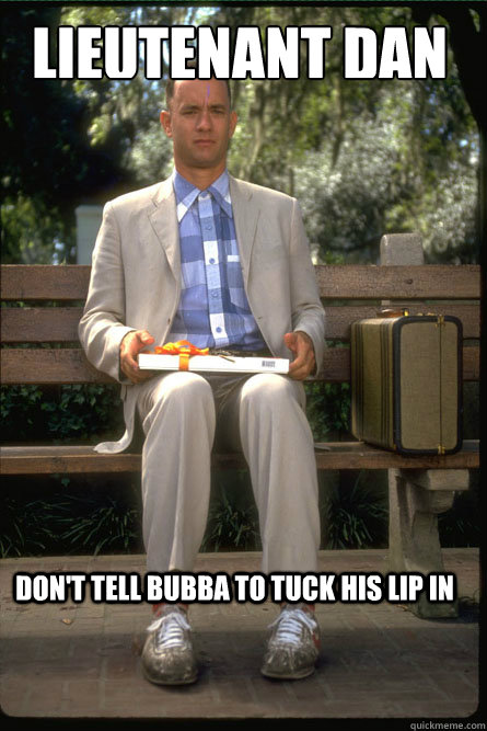 Lieutenant Dan Don't tell Bubba to tuck his lip in  Forrest Gump