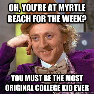 Oh, you're at Myrtle Beach for the week? You must be the most original college kid ever - 9421962d4bd172c33a296d3673f6d4aca3867a0bea2212913b72eae1a0888623