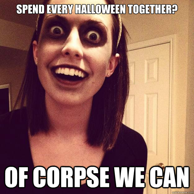 SPEND EVERY HALLOWEEN TOGETHER? OF CORPSE WE CAN