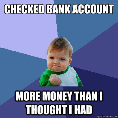 Checked bank account More money than I thought I had - Checked bank account More money than I thought I had  Success Kid