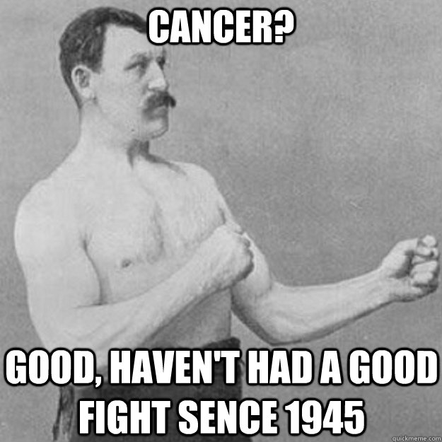 cancer? good, haven't had a good fight sence 1945 - cancer? good, haven't had a good fight sence 1945  overly manly man