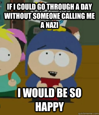 If i could go through a day without someone calling me a nazi I would be so happy - If i could go through a day without someone calling me a nazi I would be so happy  Craig - I would be so happy