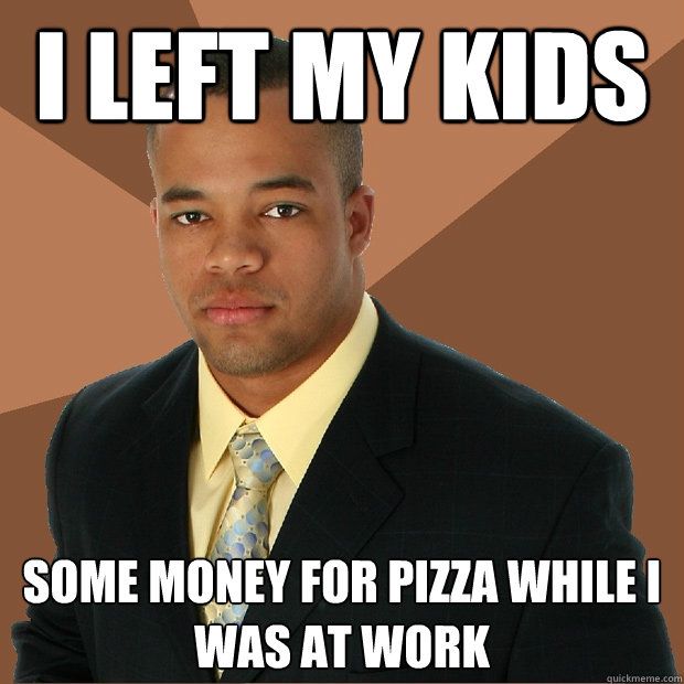 i left my kids  some money for pizza while i was at work  - i left my kids  some money for pizza while i was at work   Successful Black Man