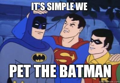It's simple we Pet the batman