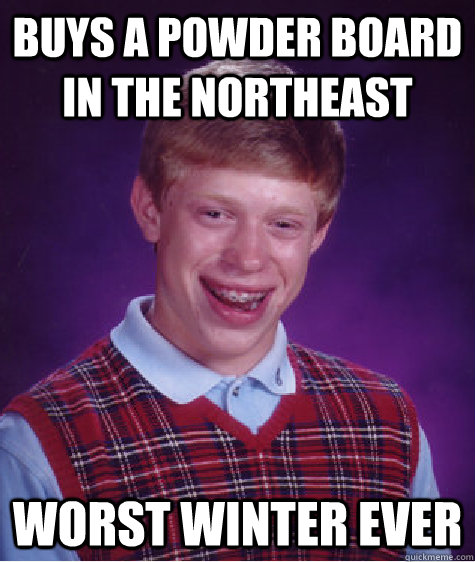 Buys a Powder Board in the Northeast Worst Winter Ever - Buys a Powder Board in the Northeast Worst Winter Ever  Bad Luck Brian