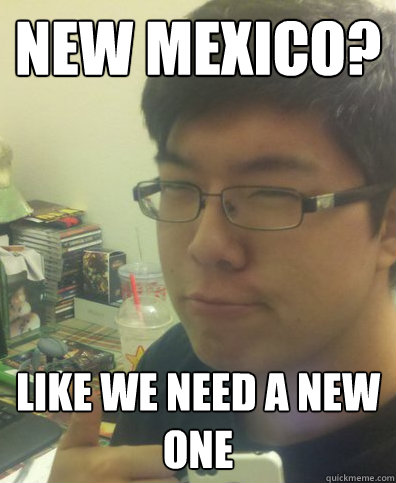 NEW mexico? like we need a new one