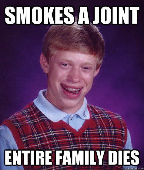 Smokes a joint Entire family dies - Smokes a joint Entire family dies  Bad Luck Brian