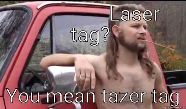 LASER TAG?   YOU MEAN TAZER TAG Almost Politically Correct Redneck