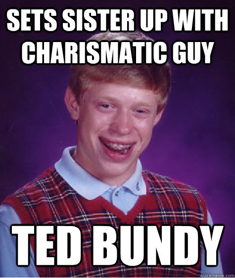 sets sister up with charismatic guy Ted bundy  Bad Luck Brian