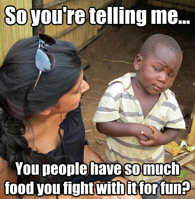 So you're telling me... You people have so much food you fight with it for fun? - So you're telling me... You people have so much food you fight with it for fun?  3rd World Skeptical Child