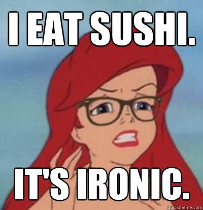 i eat sushi. it's ironic. - i eat sushi. it's ironic.  Hipster Ariel