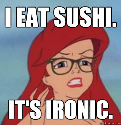 i eat sushi. it's ironic.  Hipster Ariel