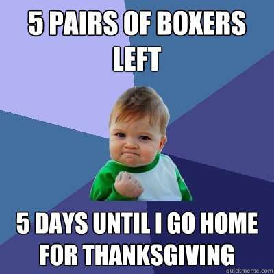 5 pairs of boxers left 5 days until I go home for Thanksgiving  Success Kid