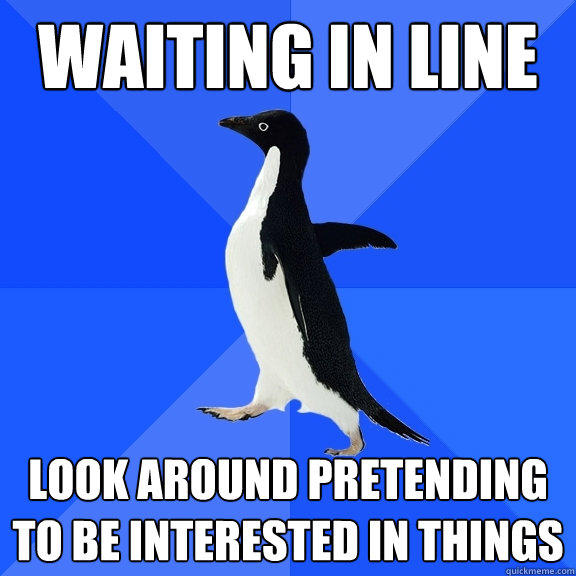 waiting in line look around pretending to be interested in things - waiting in line look around pretending to be interested in things  Socially Awkward Penguin