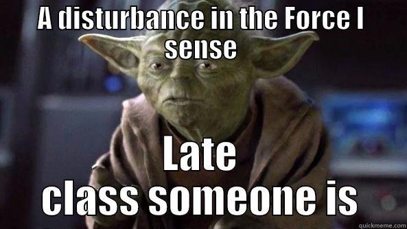 A DISTURBANCE IN THE FORCE I SENSE LATE CLASS SOMEONE IS True dat, Yoda.