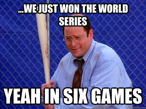 ...WE JUST WON THE WORLD SERIES YEAH IN SIX GAMES