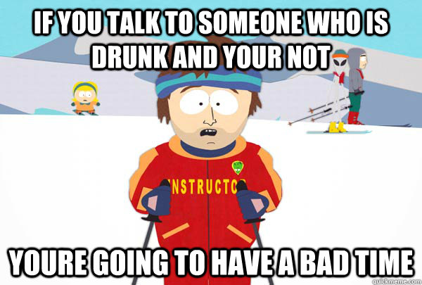 If you talk to someone who is drunk and your not Youre going to have a bad time - If you talk to someone who is drunk and your not Youre going to have a bad time  Super Cool Ski Instructor