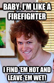 943baa898a83866147809127e941b629570cb622a70f4aafd3e650458d0d9915 baby, i'm like a firefighter i find 'em hot and leave 'em wet