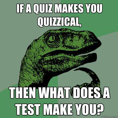 If a quiz makes you quizzical, then what does a test make you? - If a quiz makes you quizzical, then what does a test make you?  Philosoraptor