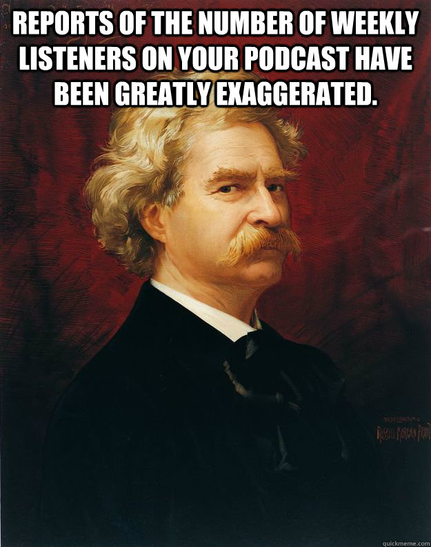 Reports of the number of weekly listeners on your podcast have been greatly exaggerated.   Doomed Mark Twain