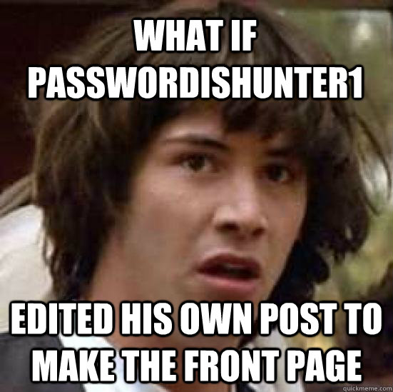 What if passwordishunter1 Edited his own post to make the front page  conspiracy keanu