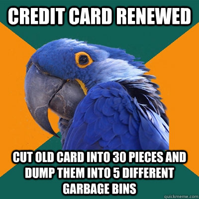 Credit card renewed Cut old card into 30 pieces and dump them into 5 different garbage bins - Credit card renewed Cut old card into 30 pieces and dump them into 5 different garbage bins  Paranoid Parrot