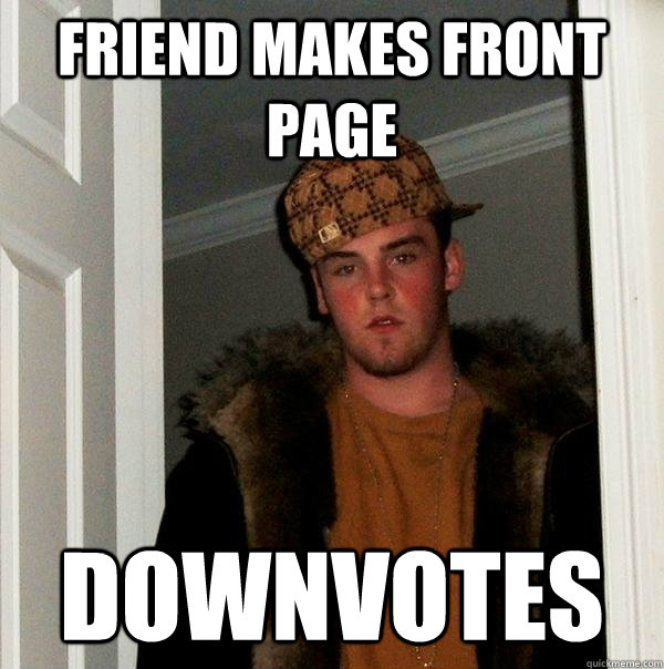 Friend makes front page Downvotes - Friend makes front page Downvotes  Scumbag Steve