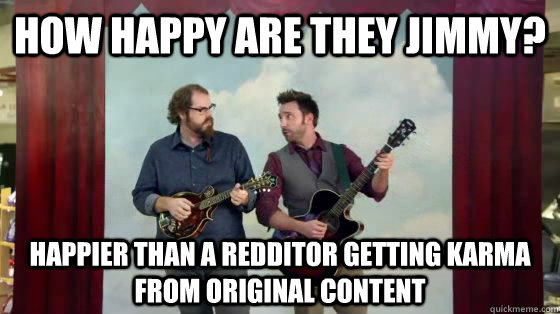 How happy are they Jimmy? Happier than a redditor getting karma from original content - How happy are they Jimmy? Happier than a redditor getting karma from original content  How happy are they