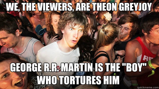 We, the viewers, are Theon Greyjoy George R.R. Martin is the