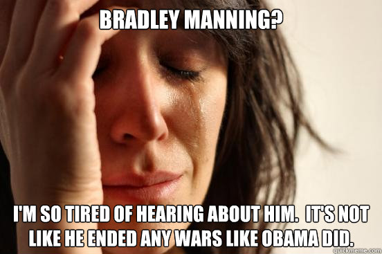 Bradley manning? i'm so tired of hearing about him.  it's not like he ended any wars like Obama did. - Bradley manning? i'm so tired of hearing about him.  it's not like he ended any wars like Obama did.  First World Problems