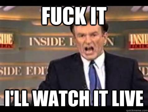 Fuck it I'll watch it live - Fuck it I'll watch it live  Bill OReilly Fuck It