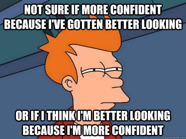 Not sure if more confident because i've gotten better looking or if i think i'm better looking because i'm more confident - Not sure if more confident because i've gotten better looking or if i think i'm better looking because i'm more confident  Futurama Fry