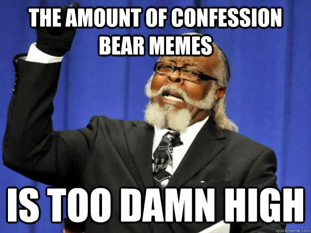 The amount of confession bear memes is too damn high  Toodamnhigh