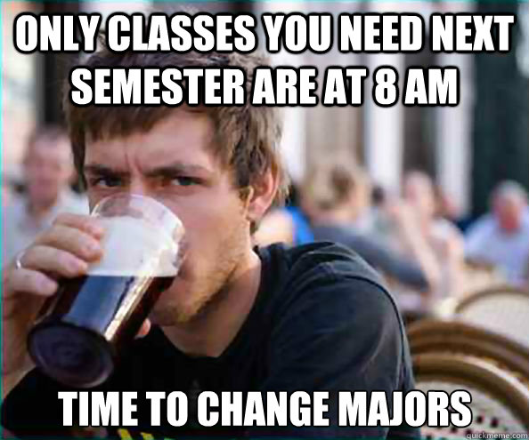 only classes you need next semester are at 8 am time to change majors - only classes you need next semester are at 8 am time to change majors  Lazy College Senior
