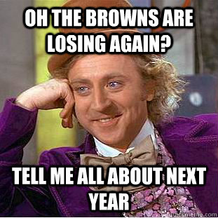Oh the browns are losing again? Tell me all about next year - Oh the browns are losing again? Tell me all about next year  Condescending Wonka