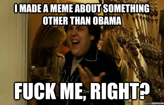 I made a meme about something other than obama Fuck me, right? - I made a meme about something other than obama Fuck me, right?  Misc