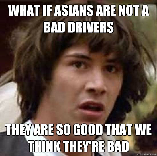 What if Asians are not a bad drivers They are so good that we think they're bad - What if Asians are not a bad drivers They are so good that we think they're bad  What if reddit becomes mainstream