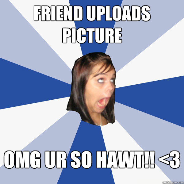 Friend uploads picture OMG UR so hawt!! <3 - Friend uploads picture OMG UR so hawt!! <3  Annoying Facebook Girl