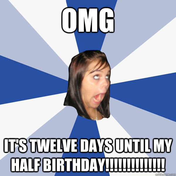 omg It's twelve days until my half birthday!!!!!!!!!!!!!! - omg It's twelve days until my half birthday!!!!!!!!!!!!!!  Annoying Facebook Girl