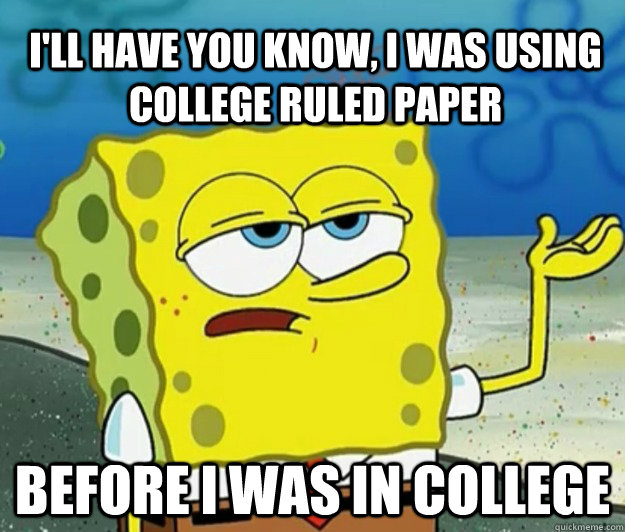 I'll have you know, I was using college ruled paper before I was in college - I'll have you know, I was using college ruled paper before I was in college  Tough Spongebob