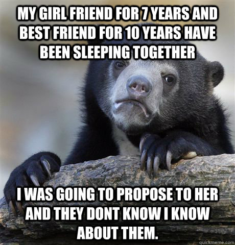 my girl friend for 7 years and best friend for 10 years have been sleeping together i was going to propose to her and they dont know i know about them. - my girl friend for 7 years and best friend for 10 years have been sleeping together i was going to propose to her and they dont know i know about them.  Confession Bear