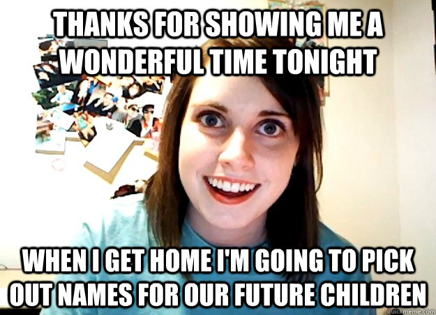 thanks for showing me a wonderful time tonight when i get home i'm going to pick out names for our future children - thanks for showing me a wonderful time tonight when i get home i'm going to pick out names for our future children  Overly Attached Girlfriend