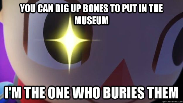you can dig up bones to put in the museum I'm the one who buries them - you can dig up bones to put in the museum I'm the one who buries them  Misc