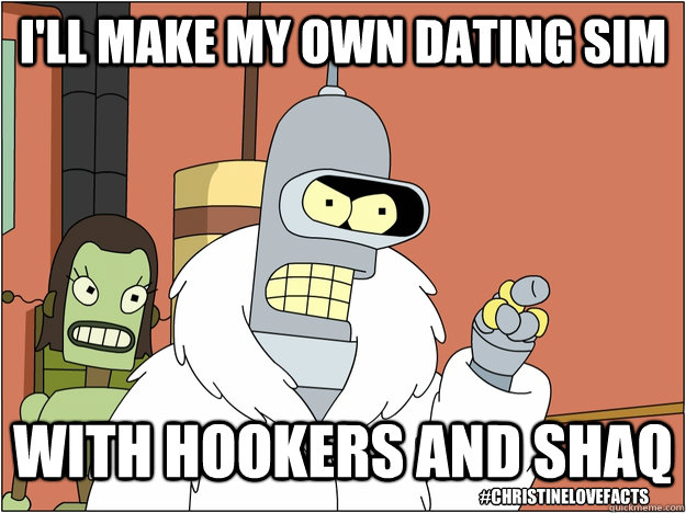 I'll make my own dating sim with hookers and shaq #christinelovefacts
