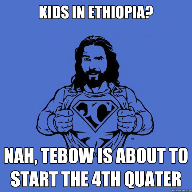 Kids in Ethiopia? nah, Tebow is about to start the 4th quater - Kids in Ethiopia? nah, Tebow is about to start the 4th quater  Super jesus