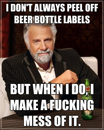 I don't always peel off beer bottle labels But when I do, i make a fucking mess of it. - I don't always peel off beer bottle labels But when I do, i make a fucking mess of it.  The Most Interesting Man In The World