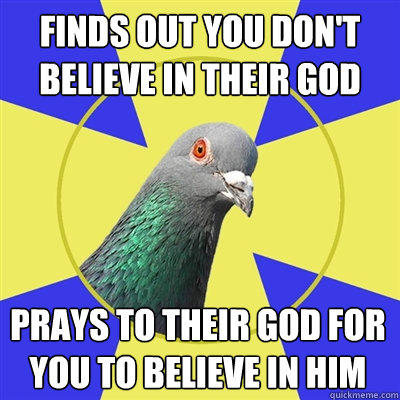 Finds out you don't believe in their God Prays to their god for you to believe in him  Religion Pigeon